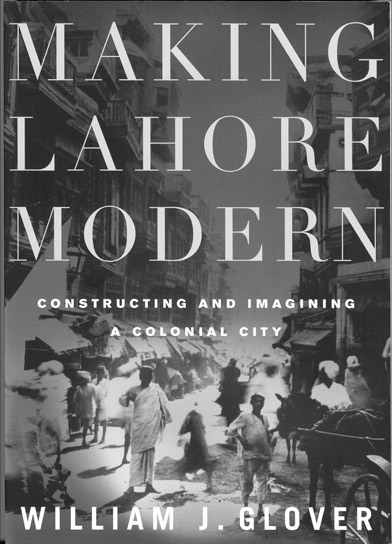 Making Lahore Modern: Constructing and Imagining a Colonial City by William Glover