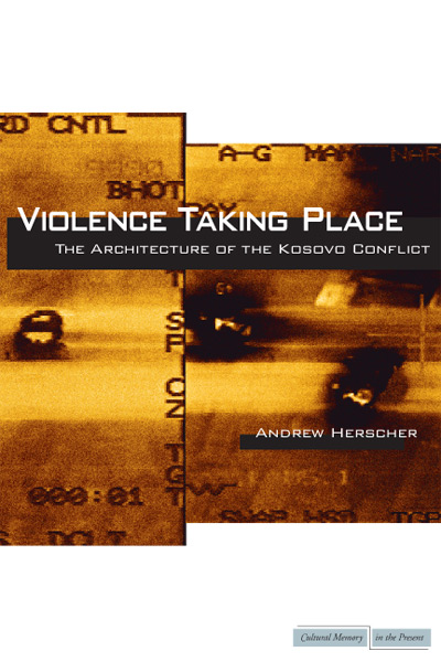 Violence Taking Place: The Architecture of the Kosovo Conflict by Andrew Herscher
