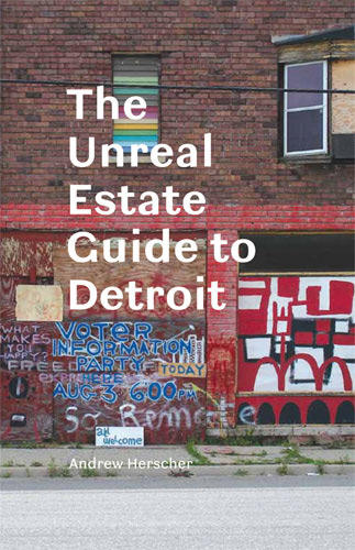 The Unreal Estate Guide to Detroit by Andrew Herscher