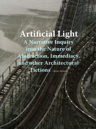 Artificial Light: A Narrative Inquiry into the Nature of Abstraction, Immediacy, and Other Architectural Fictions by Keith Mitnick