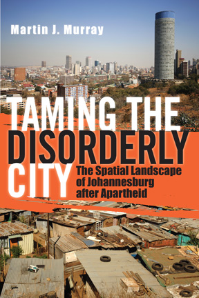 Taming the Disorderly City: The Spatial Landscape of Johannesburg After Apartheid by Martin Murray