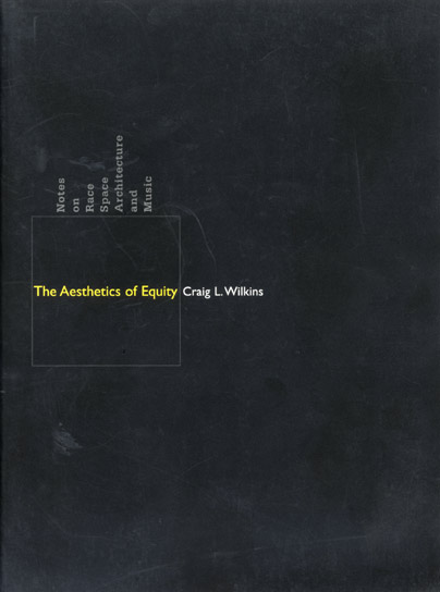 The Aesthetics of Equity: Notes on Race, Space, Architecture, and Music by Craig L. Wilkins